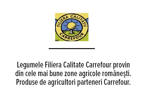 Legumele Filiera Calitate Carrefour provin din cele mai bune zone agricole româneşti. Produse de agricultori parteneri Carrefour. care sunt recunoscuţi pentru păstrarea calităţilor solului şi respectarea ciclurilor naturale. Produse pline de savoare garantate de expertiza şi pasiunea lor, de care sunt mândri.                                                                        Origine romaneasca si calitate.Varietati dulci culese la maturitate deplina.                                                                     Provenite 100% de la agricultori romani.                    Monitorizare atenta de la ferma la raft.                         Verificate cu grija prin sortare manuala.                                                           Rasa de vita scotiana, celebra pentru gust si fragezime. Crescuta liber pe pasune de catre fermierii locali. Deliciu culinar, apreciat la nivel mondial                                                     Oua proaspete de la gaini crescute în aer liber. Fara tratament cu antibiotice la pasari in perioada oautului.