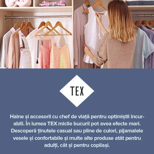 Haine și accesorii cu chef de viață pentru optimiștii incurabili. În lumea TEX micile bucurii pot avea efecte mari. Descoperă ținutele casual sau pline de culori, pijamalele vesele și confortabile și multe alte produse atăt pentru adulți, cât și pentru copilași.
