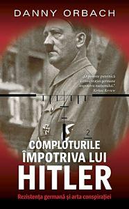 Comploturile impotriva lui Hitler. Rezistenta germana si arta conspiratiei