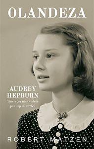 Olandeza. Audrey Hepburn - Tineretea unei vedete pe timp de razboi