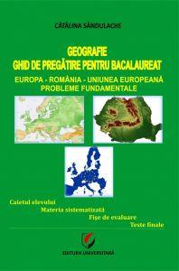 GEOGRAFIE - GHID DE PREGATIRE PENTRU BACALAUREAT. Europa-Romania-Uniunea Europeana. Probleme fundamentale editia a III-a