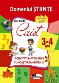 Domeniul stiinte. Caiet activitati matematice + cunoasterea mediului 3-4 ani