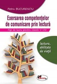Exersarea competentelor de comunicare prin lectura. Fise de lucru pentru clasele V-VIII