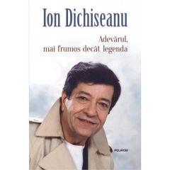 Adevarul, mai frumos decat legenda - Ion Dichiseanu