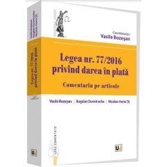 Legea nr. 77/2016 - Privind darea in plata. Comentariu pe articole - Vasile Bozesan, Tit Nicolae-Horia