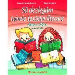 Sa dezlegam tainele textelor literare - Clasa 3. Semestrul 2 (I) - Carmen Iordachescu, Dana Dogaru