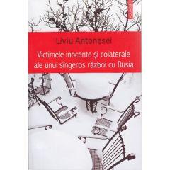 Victimele inocente si colaterale ale unui singeros razboi cu Rusia - Liviu Antonesei
