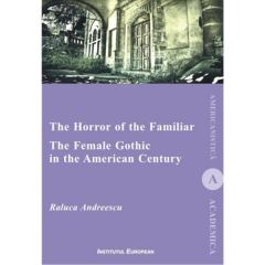 The Horror of the Familiar. The Female Gothic in the American Century - Raluca Andreescu