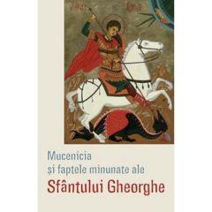 Mucenicia si faptele minunate ale Sfantului Gheorghe