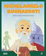 Micii eroi. Michelangelo Buonarrotti